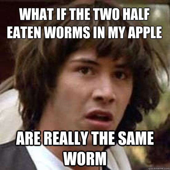 What if the two half eaten worms in my apple Are really the same worm - What if the two half eaten worms in my apple Are really the same worm  conspiracy keanu