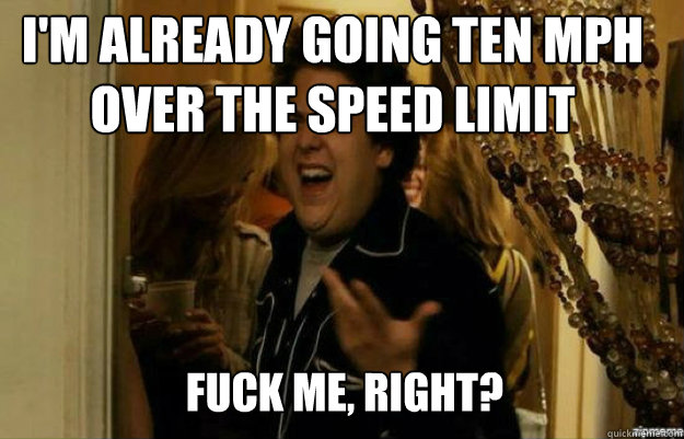 I'm already going ten mph over the speed limit FUCK ME, RIGHT? - I'm already going ten mph over the speed limit FUCK ME, RIGHT?  fuck me right
