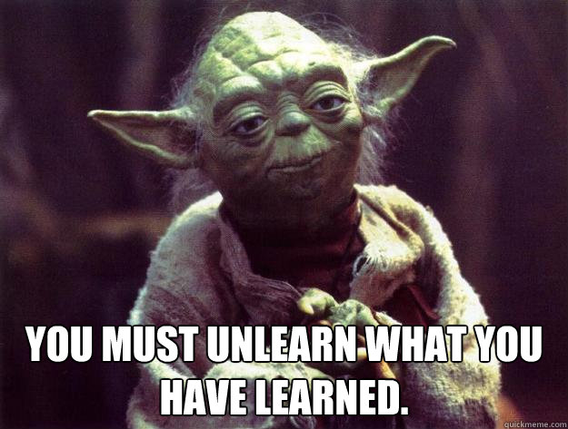 You must unlearn what you have learned.  -  You must unlearn what you have learned.   Sad yoda