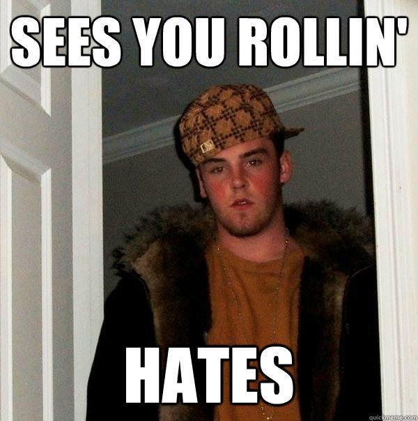 Sees you rollin' Hates - Sees you rollin' Hates  Scumbag Steve