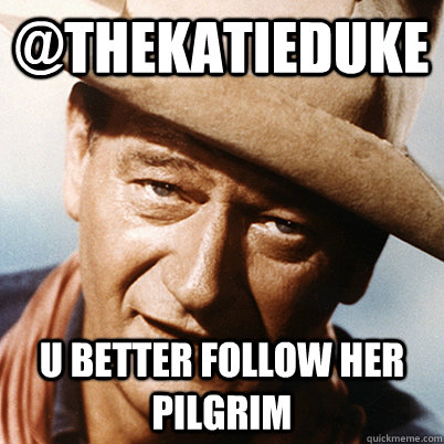@thekatieduke U better follow her pilgrim