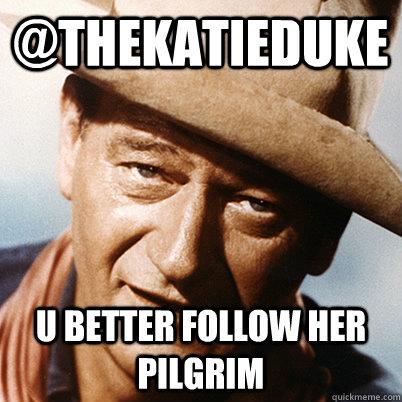 @thekatieduke U better follow her pilgrim  John Wayne