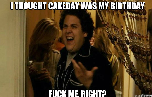 I thought cakeday was my birthday FUCK ME, RIGHT? - I thought cakeday was my birthday FUCK ME, RIGHT?  fuck me right