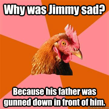 Why was Jimmy sad? Because his father was gunned down in front of him. - Why was Jimmy sad? Because his father was gunned down in front of him.  Anti-Joke Chicken