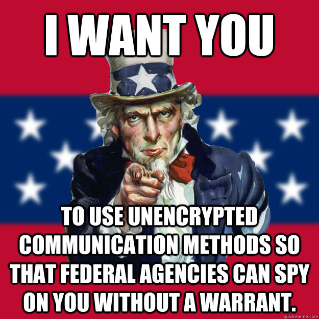 I want you to use unencrypted communication methods so that federal agencies can spy on you without a warrant. - I want you to use unencrypted communication methods so that federal agencies can spy on you without a warrant.  Uncle Sam
