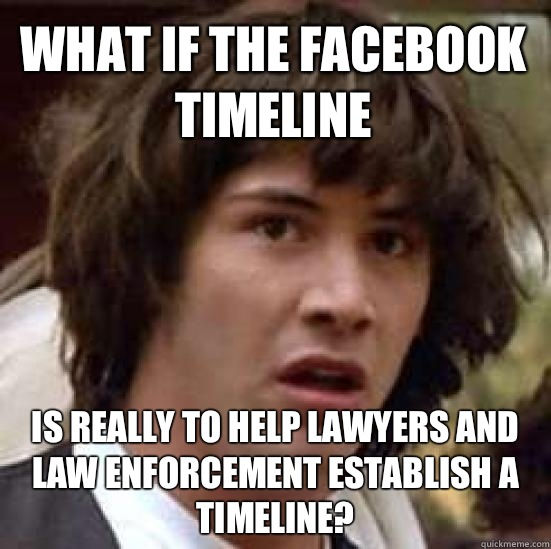 What if the Facebook timeline Is really to help lawyers and law enforcement establish a timeline? - What if the Facebook timeline Is really to help lawyers and law enforcement establish a timeline?  conspiracy keanu