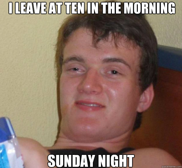 i leave at ten in the morning sunday night - i leave at ten in the morning sunday night  ten guy