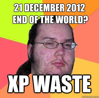21 December 2012  end of the world? Xp waste - 21 December 2012  end of the world? Xp waste  Butthurt Dweller