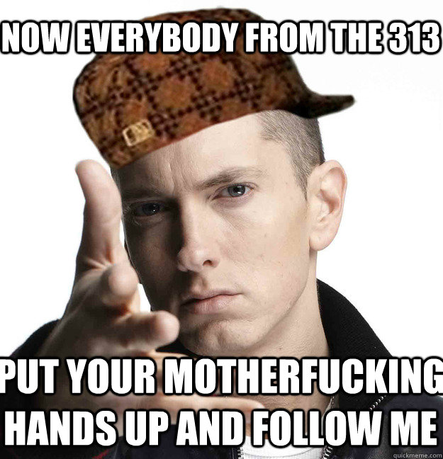 Now everybody from the 313  Put your motherfucking hands up and follow me  Scumbag Eminem