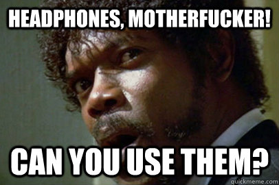headphones, motherfucker! Can you use them?
