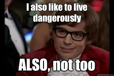 I also like to live dangerously ALSO, not too - I also like to live dangerously ALSO, not too  Dangerously - Austin Powers