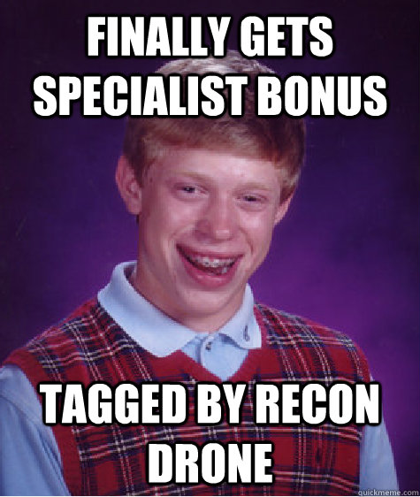 Finally gets specialist bonus Tagged by Recon Drone - Finally gets specialist bonus Tagged by Recon Drone  Bad Luck Brian