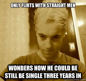 ONLY FLIRTS WITH STRAIGHT MEN WONDERS HOW HE COULD BE STILL BE SINGLE THREE  YEARS IN