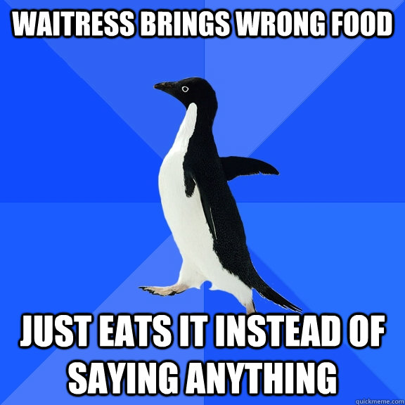 waitress brings wrong food just eats it instead of saying anything - waitress brings wrong food just eats it instead of saying anything  Socially Awkward Penguin