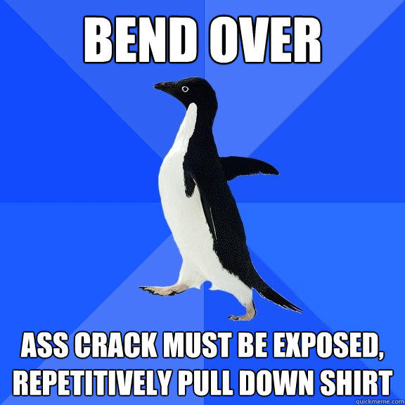 bend over ass crack must be exposed, repetitively pull down shirt - bend over ass crack must be exposed, repetitively pull down shirt  Socially Awkward Penguin