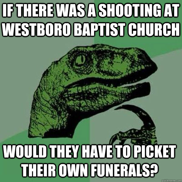 If there was a shooting at westboro baptist church would they have to picket their own funerals?