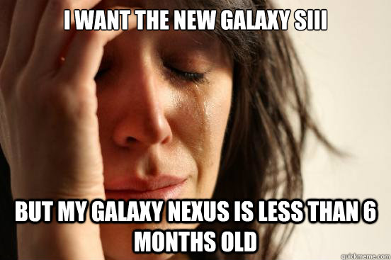 i want the new galaxy sIII but my galaxy nexus is less than 6 months old - i want the new galaxy sIII but my galaxy nexus is less than 6 months old  First World Problems