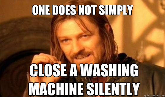 One does not simply close a washing machine silently - One does not simply close a washing machine silently  ONE DOES NOT SIMPLY EAT WITH UTENSILS