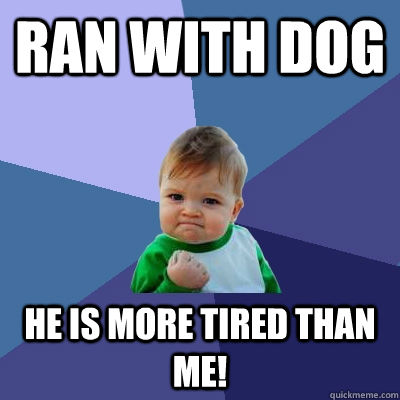 Ran with dog He is more tired than me! - Ran with dog He is more tired than me!  Success Kid