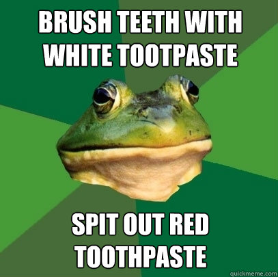 Brush teeth with white tootpaste Spit out red toothpaste - Brush teeth with white tootpaste Spit out red toothpaste  Foul Bachelor Frog