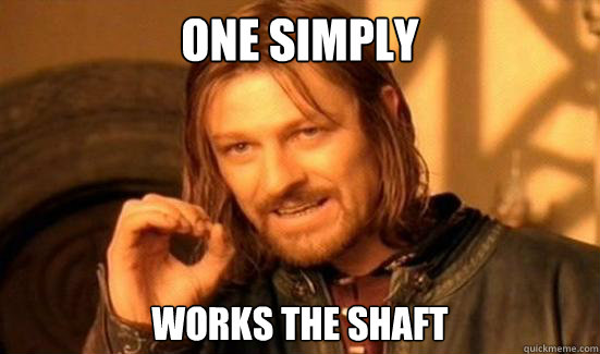One simply works the shaft - One simply works the shaft  Boromir