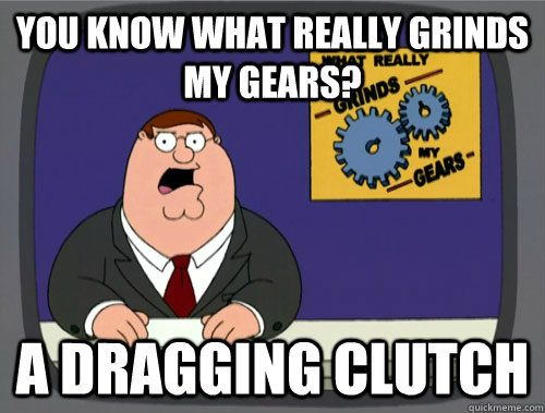 you know what really grinds my gears? A dragging clutch - you know what really grinds my gears? A dragging clutch  You know what really grinds my gears