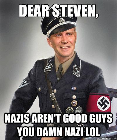 Dear Steven, Nazis Aren't Good Guys You Damn Nazi lol
