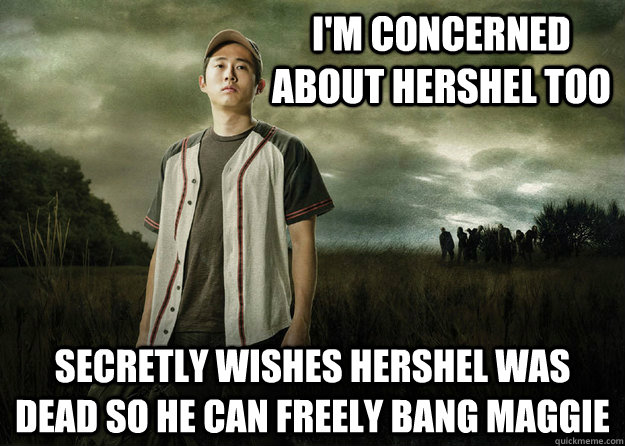 I'm concerned about Hershel too secretly wishes hershel was dead so he can freely bang maggie