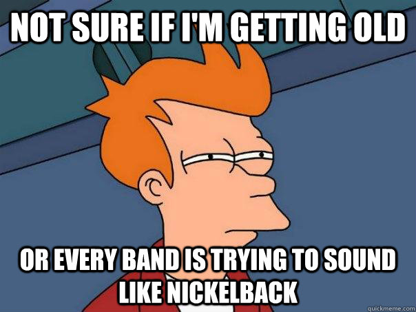 Not sure if i'm getting old or every band is trying to sound like nickelback - Not sure if i'm getting old or every band is trying to sound like nickelback  Misc