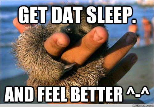 Get dat sleep. and feel better ^-^