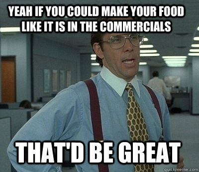 Yeah if you could make your food like it is in the commercials That'd be great - Yeah if you could make your food like it is in the commercials That'd be great  Bill Lumbergh