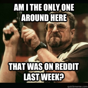 Am i the only one around here that was on reddit last week? - Am i the only one around here that was on reddit last week?  Misc