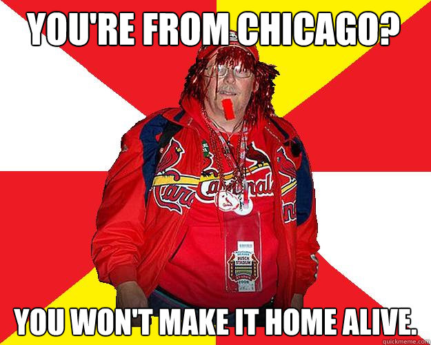 You're from Chicago? You won't make it home alive.