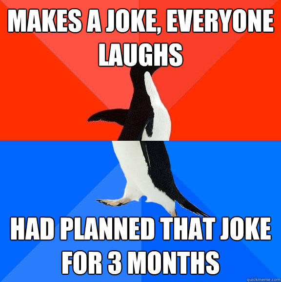 Makes a joke, everyone laughs had planned that joke for 3 months - Makes a joke, everyone laughs had planned that joke for 3 months  Socially Awesome Awkward Penguin