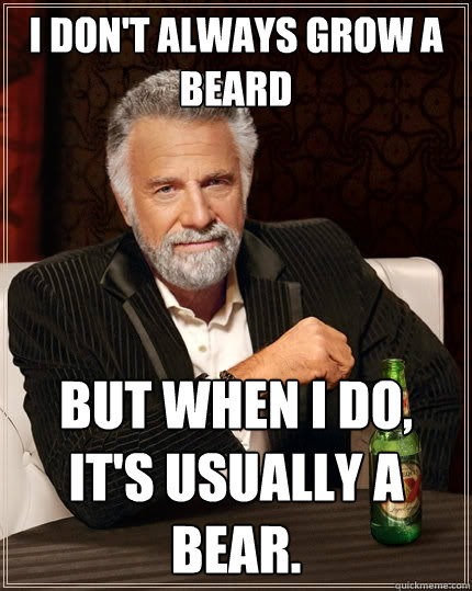 I don't always grow a beard But when I do, It's usually a bear. - I don't always grow a beard But when I do, It's usually a bear.  Misc