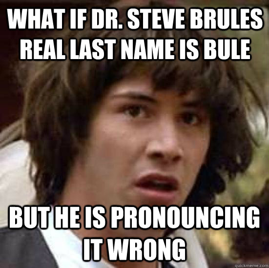 What if DR. Steve Brules Real last name is Bule But he is pronouncing it wrong - What if DR. Steve Brules Real last name is Bule But he is pronouncing it wrong  conspiracy keanu