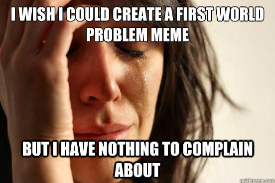 I wish I could create a first world problem meme but i have nothing to complain about - I wish I could create a first world problem meme but i have nothing to complain about  First World Problems