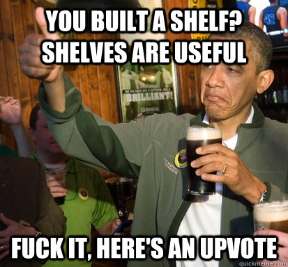 you built a shelf? shelves are useful Fuck it, here's an upvote - you built a shelf? shelves are useful Fuck it, here's an upvote  Upvote Obama
