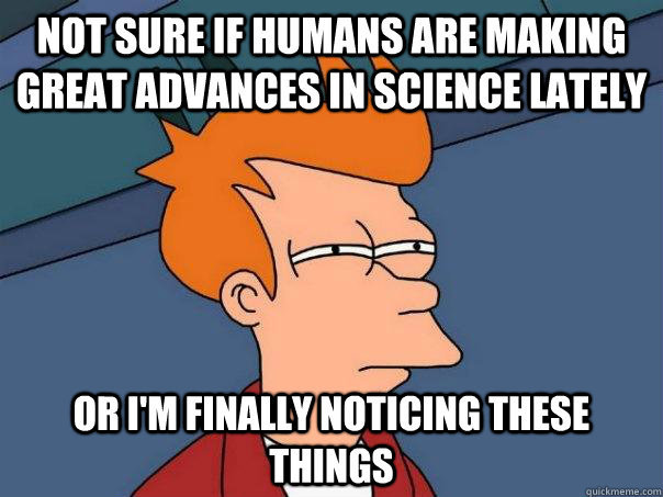 Not sure if humans are making great advances in science lately  Or I'm finally noticing these things - Not sure if humans are making great advances in science lately  Or I'm finally noticing these things  Futurama Fry