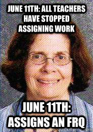 June 11th: all teachers have stopped assigning work June 11th: assigns an frq