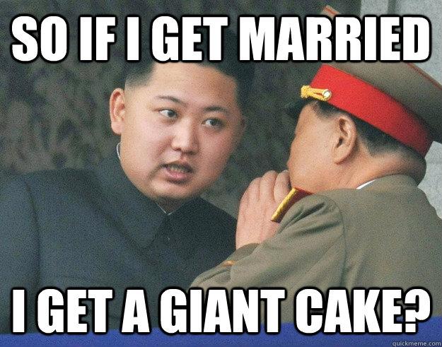 so if i get married i get a giant cake? - so if i get married i get a giant cake?  Hungry Kim Jong Un