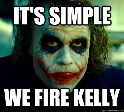 it's simple We fire Kelly