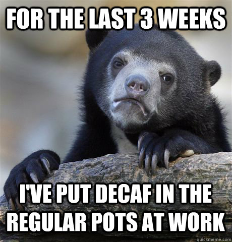 FOR THE LAST 3 WEEKS I'VE PUT DECAF IN THE REGULAR POTS AT WORK - FOR THE LAST 3 WEEKS I'VE PUT DECAF IN THE REGULAR POTS AT WORK  Confession Bear