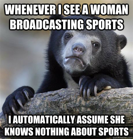 Whenever i see a woman broadcasting sports i automatically assume she knows nothing about sports - Whenever i see a woman broadcasting sports i automatically assume she knows nothing about sports  Confession Bear