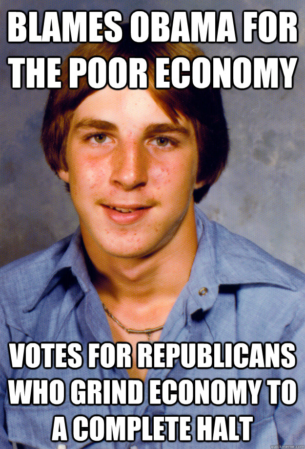 BLAMES OBAMA FOR THE POOR ECONOMY VOTES FOR REPUBLICANS WHO GRIND ECONOMY TO A COMPLETE HALT - BLAMES OBAMA FOR THE POOR ECONOMY VOTES FOR REPUBLICANS WHO GRIND ECONOMY TO A COMPLETE HALT  Old Economy Steven