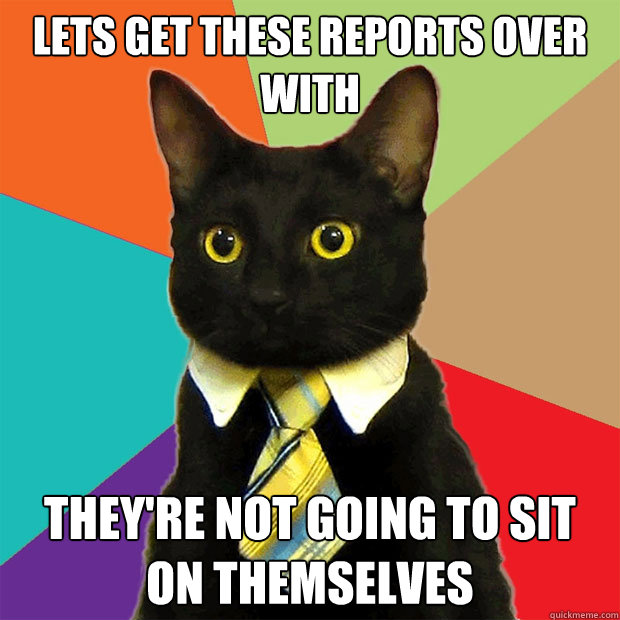 lets get these reports over with they're not going to sit on themselves - lets get these reports over with they're not going to sit on themselves  Business Cat