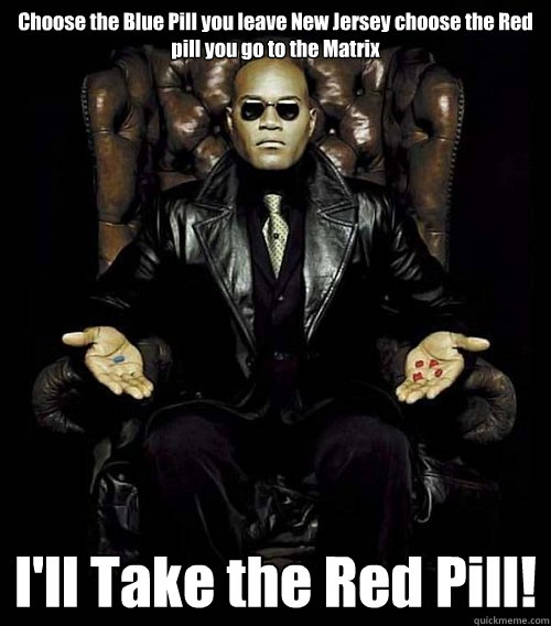 Choose the Blue Pill you leave New Jersey choose the Red pill you go to the Matrix I'll Take the Red Pill!