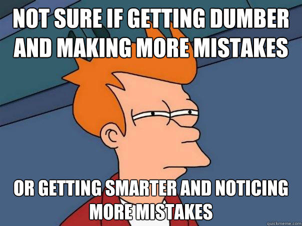 Not sure if getting dumber and making more mistakes Or getting smarter and noticing more mistakes  Futurama Fry