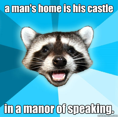 a man's home is his castle in a manor of speaking. - a man's home is his castle in a manor of speaking.  Lame Pun Coon