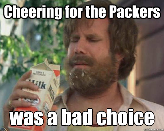 Cheering for the Packers was a bad choice
